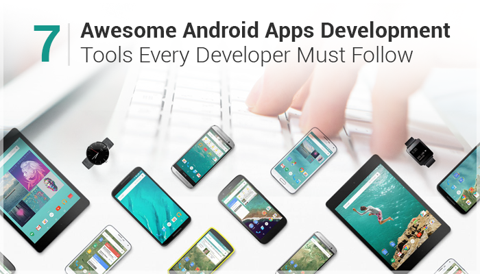 7 Awesome Android Apps Development Tools Every Developer Must Follow